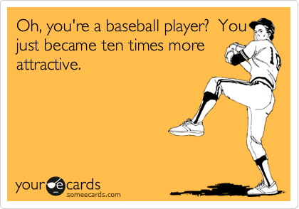 Oh, you're a baseball player?  You just became ten times more attractive.