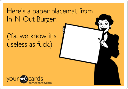 Here's a paper placemat from In-N-Out Burger.  %28Ya, we know it's useless as fuck.%29
