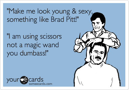 """Make me look young & sexy, something like Brad Pitt!""  ""I am using scissors not a magic wand you dumbass!"""