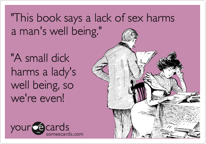 """""""This book says a lack of sex harms a man's well being.""""  """"A small dick harms a lady's well being, so we're even!"""