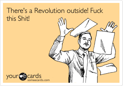 There's a Revolution outside! Fuck this Shit!