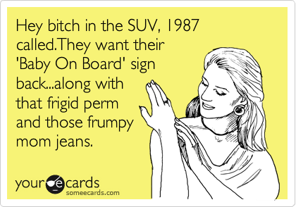 Hey bitch in the SUV, 1987 called.They want their 'Baby On Board' sign back...along with that frigid perm and those frumpy mom jeans.