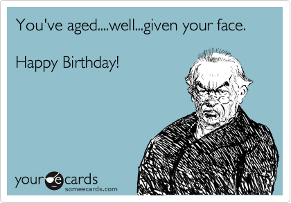 You've aged....well...given your face.     Happy Birthday!