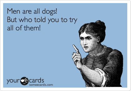 Men are all dogs!    But who told you to try  all of them!