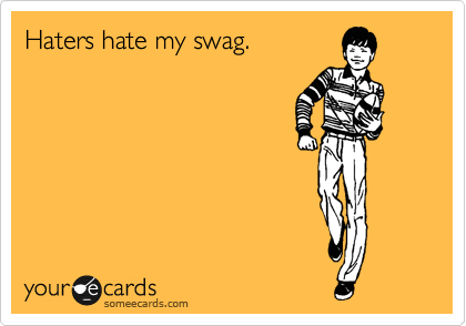 Haters hate my swag.