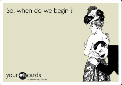 So, when do we begin ?