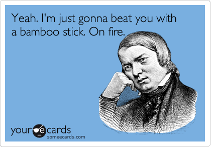Yeah. I'm just gonna beat you with a bamboo stick. On fire.