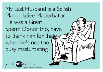 My Last Husband is a Selfish Manipulative Masturbator. He was a Great Sperm Donor tho, have to thank him for that  when he's not too busy masturbating