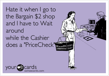 "Hate it when I go to the Bargain %242 shop and I have to Wait around while the Cashier does a ""PriceCheck"""