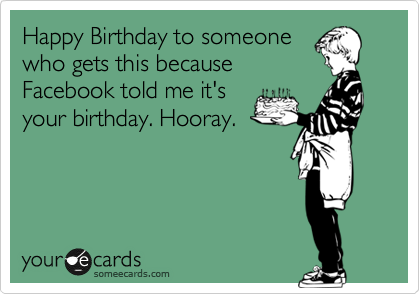 Happy Birthday to someone who gets this because Facebook told me it's your birthday. Hooray.