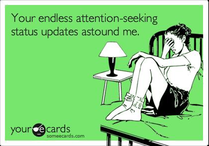Your endless attention-seeking status updates astound me.
