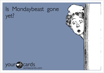 Is  Mondaybeast  gone yet?
