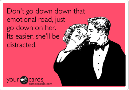 Don't go down down that emotional road, just go down on her. Its easier, she'll be distracted.
