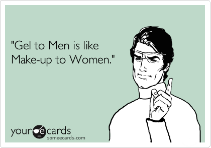"""Gel to Men is like Make-up to Women."""