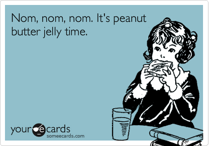 Nom, nom, nom. It's peanut butter jelly time.