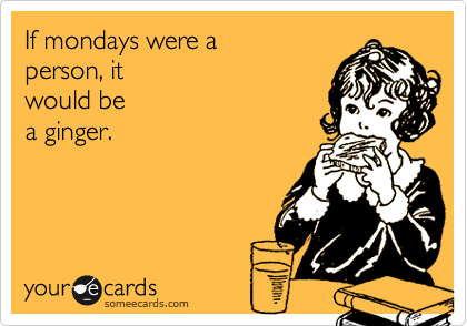 If mondays were a  person, it  would be  a ginger.