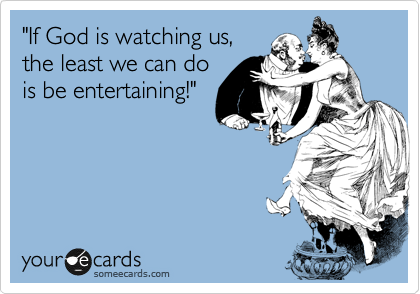 """If God is watching us,  the least we can do  is be entertaining!"""