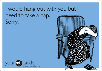 I would hang out with you but I need to take a nap. Sorry.