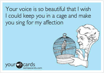 Your voice is so beautiful that I wish I could keep you in a cage and make you sing for my affection