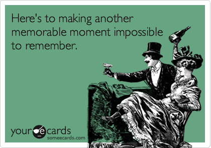 Here's to making another memorable moment impossible to remember.