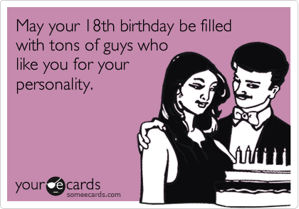 May your 18th birthday be filled with tons of guys who like you for your personality.
