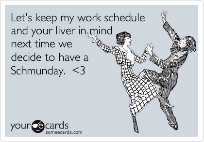Let's keep my work schedule and your liver in mind next time we decide to have a Schmunday.  %3C3