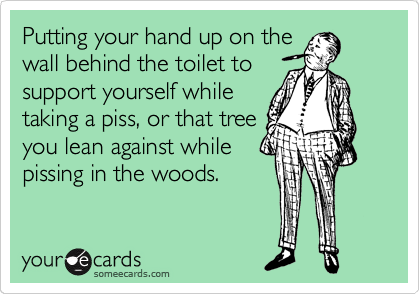 Putting your hand up on the wall behind the toilet to support yourself while taking a piss, or that tree you lean against while pissing in the woods.