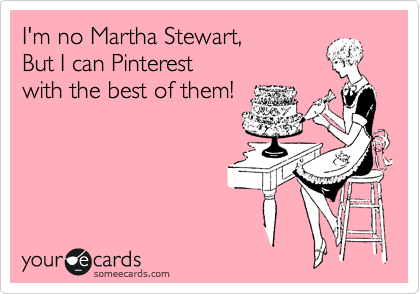 I'm no Martha Stewart,   But I can Pinterest with the best of them!