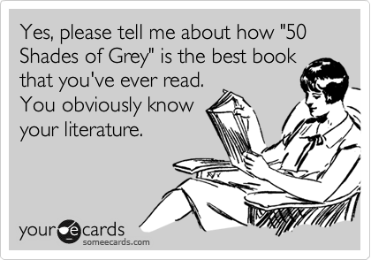 """Yes, please tell me about how """"50 Shades of Grey"""" is the best book that you've ever read. You obviously know your literature."""