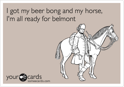 I got my beer bong and my horse, I'm all ready for belmont