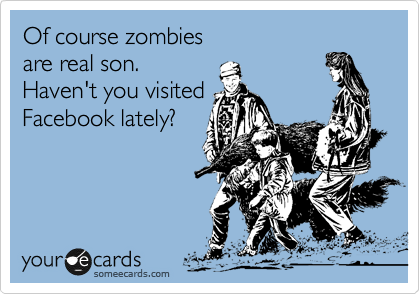 Of course zombies are real son. Haven't you visited Facebook lately?
