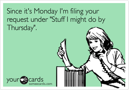 """Since it's Monday I'm filing your request under """"Stuff I might do by Thursday""""."""