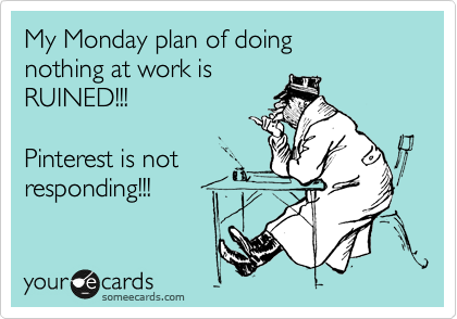 My Monday plan of doing  nothing at work is  RUINED!!!  Pinterest is not responding!!!