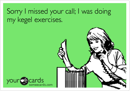 Sorry I missed your call; I was doing my kegel exercises.