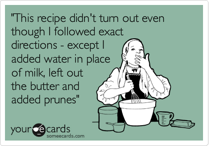 """""""This recipe didn't turn out even though I followed exact directions - except I added water in place of milk, left out the butter and added prunes"""""""