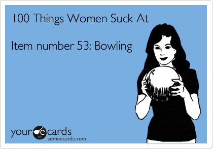 100 Things Women Suck At  Item number 53: Bowling