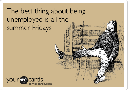 The best thing about being unemployed is all the summer Fridays.