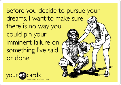 Before you decide to pursue your dreams, I want to make sure there is no way you could pin your imminent failure on something I've said or done.