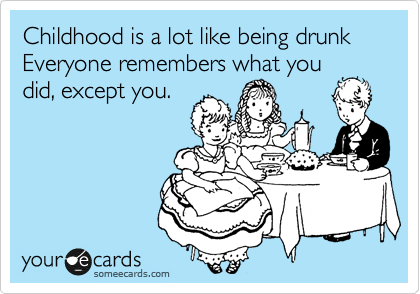 Childhood is a lot like being drunk Everyone remembers what you did, except you.