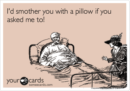 I'd smother you with a pillow if you asked me to!