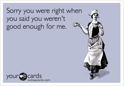 Sorry you were right when you said you weren't good enough for me.