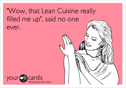 """""""Wow, that Lean Cuisine really filled me up"""", said no one ever."""