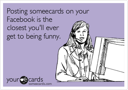 Posting someecards on your Facebook is the closest you'll ever get to being funny.