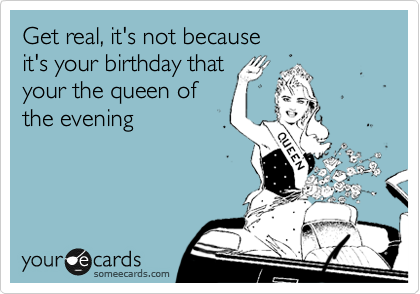 Get real, it's not because it's your birthday that your the queen of the evening