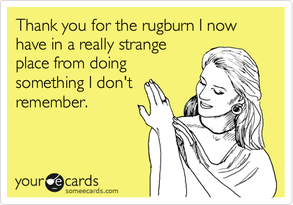 Thank you for the rugburn I now have in a really strange place from doing something I don't remember.