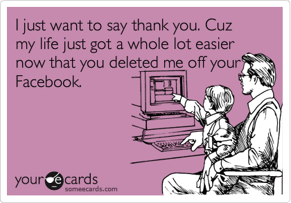 I just want to say thank you. Cuz my life just got a whole lot easier now that you deleted me off your Facebook.