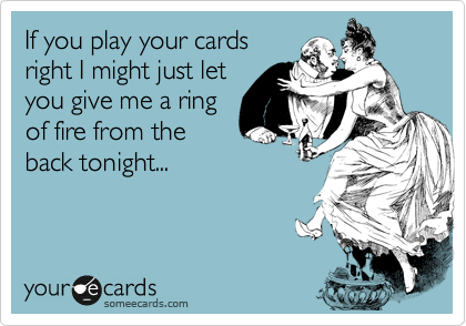 If you play your cards right I might just let you give me a ring of fire from the back tonight...