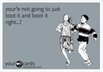 your'e not going to just toot it and boot it  right....?