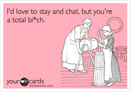 I'd love to stay and chat, but you're a total bi*ch.
