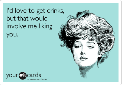 I'd love to get drinks, but that would involve me liking you.